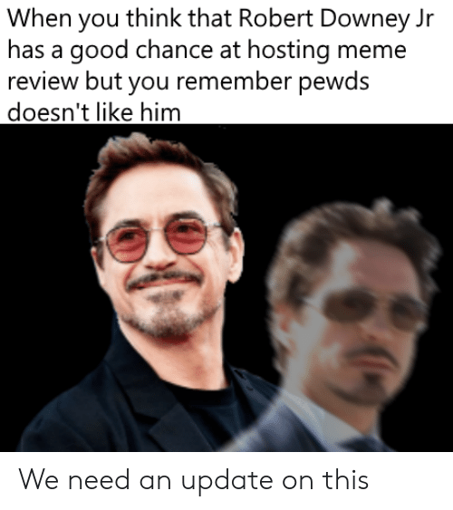 Meme, Robert Downey Jr., and Good: When you think that Robert Downey Jr  has a good chance at hosting meme  review but you remember pewds  doesn't like him We need an update on this