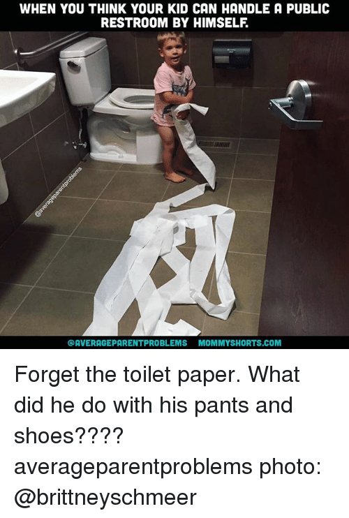 Memes, Shoes, and 🤖: WHEN YOU THINK YOUR KID CAN HANDLE A PUBLIC  RESTROOM BY HIMSELF  OAVERAGEPARENTPROBLEMS MOMMYSHORTS.COM Forget the toilet paper. What did he do with his pants and shoes???? averageparentproblems photo: @brittneyschmeer