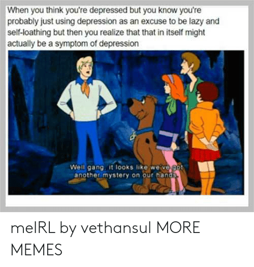 Dank, Lazy, and Memes: When you think you're depressed but youu know you're  probably just using depression as an excuse to be lazy and  self-loathing but then you realize that that in itself might  actually be a symptom of depression  Well gang it looks like weive got  another mystery on our hands meIRL by vethansul MORE MEMES