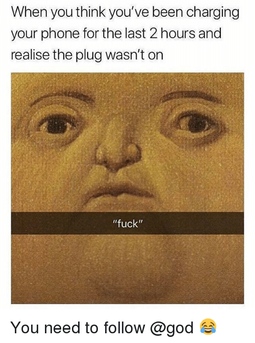 "God, Memes, and Phone: When you think you've been charging  your phone for the last 2 hours and  realise the plug wasn't on  ""fuck"" You need to follow @god 😂"
