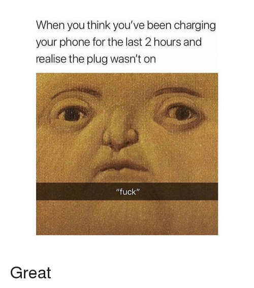 "Phone, Fuck, and Classical Art: When you think you've been charging  your phone for the last 2 hours and  realise the plug wasn't on  fuck"" Great"