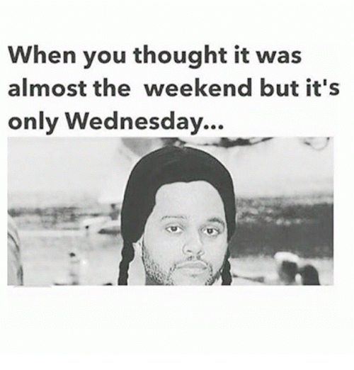 Memes, The Weekend, and Wednesday: When you thought it was  almost the weekend but it's  only Wednesday.