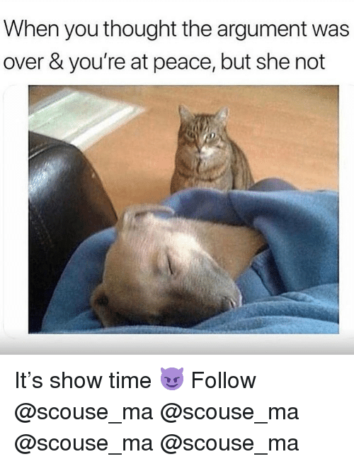 Memes, Time, and Peace: When you thought the argument was  over & you're at peace, but she not It's show time 😈 Follow @scouse_ma @scouse_ma @scouse_ma @scouse_ma
