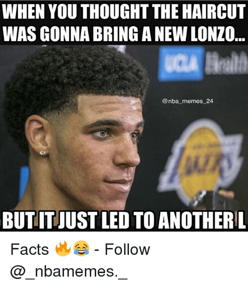 Nba Memes: WHEN YOU THOUGHT THE HAIRCUT  WAS GONNA BRING A NEW LONZO  @nba memes_24  BUTIT JUST LED TO ANOTHERL Facts 🔥😂 - Follow @_nbamemes._