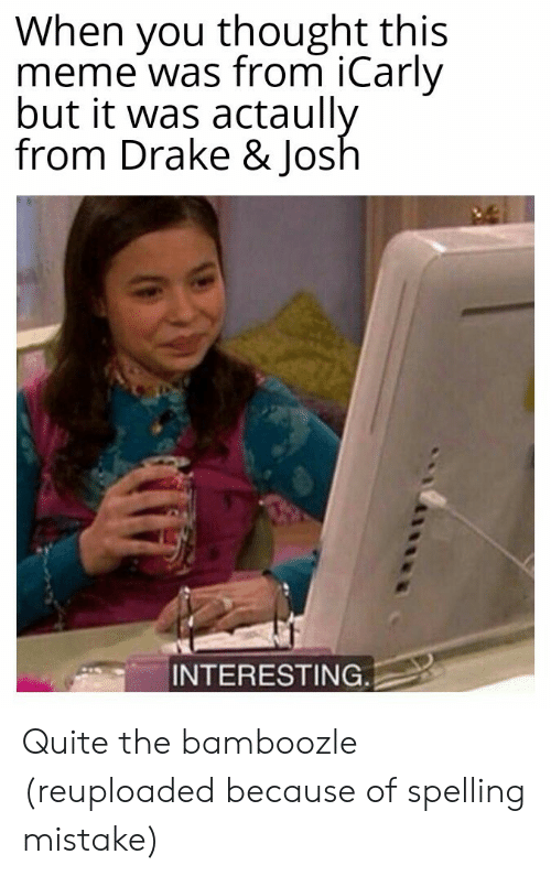 Drake & Josh: When you thought this  meme was from iCarly  but it was actaully  from Drake & Josh  INTERESTING Quite the bamboozle (reuploaded because of spelling mistake)