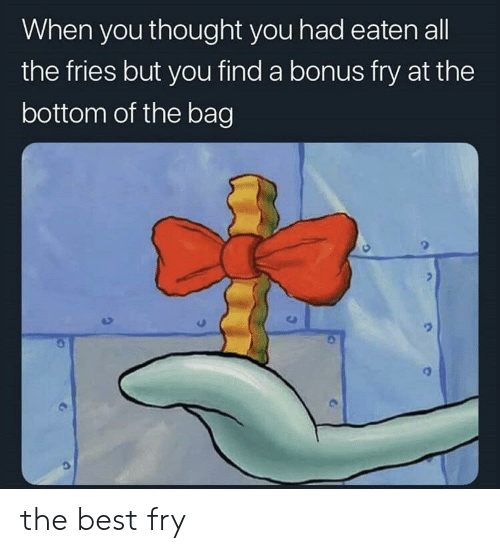 Best, Thought, and All The: When you thought you had eaten all  the fries but you find a bonus fry at the  bottom of the bag the best fry