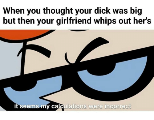 Dick, Girlfriend, and Thought: When you thought your dick was big  but then your girlfriend whips out her's  it seems my calculations we  re incorrect