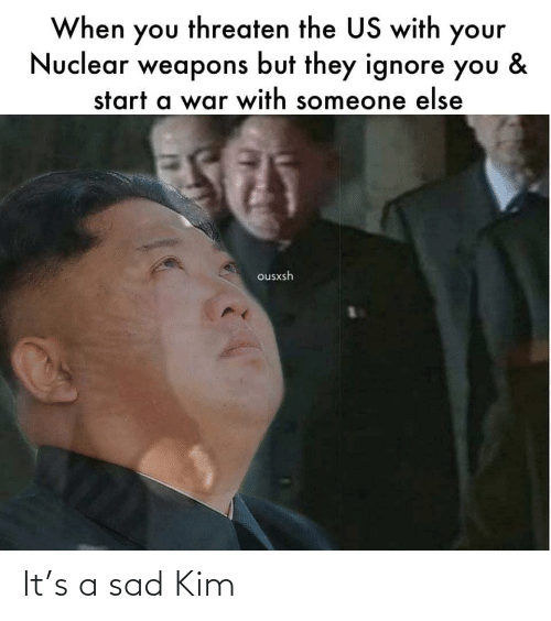 Nuclear Weapons: When you threaten the US with your  Nuclear weapons but they ignore you  &  start a war with someone else  ousxsh It's a sad Kim