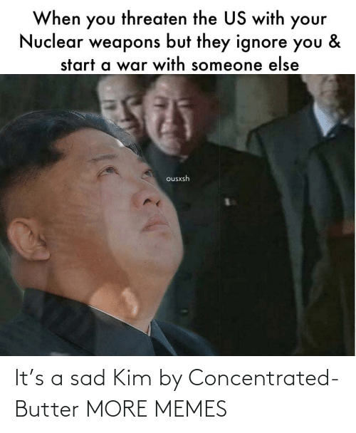 Nuclear Weapons: When you threaten the US with your  Nuclear weapons but they ignore you  &  start a war with someone else  ousxsh It's a sad Kim by Concentrated-Butter MORE MEMES