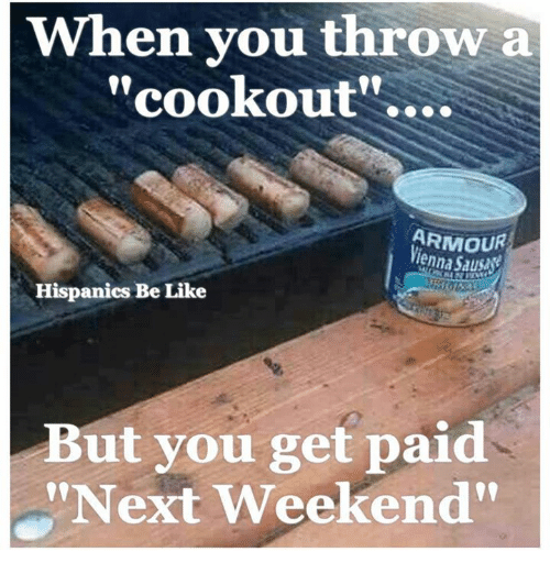 "Be Like, Memes, and 🤖: When you throw a  cookout  ARMOUR  Vienna Saususk  Hispanics Be Like  But you get paid  ""Next Weekend"""
