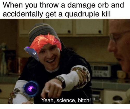 Bitch, Yeah, and Science: When you throw a damage orb and  accidentally get a quadruple kill  Yeah, science, bitch!