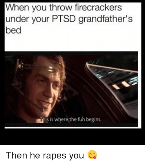 Memes, Rape, and 🤖: When you throw firecrackers  under your PTSD grandfather's  bed  is where the fun begins. Then he rapes you 😋