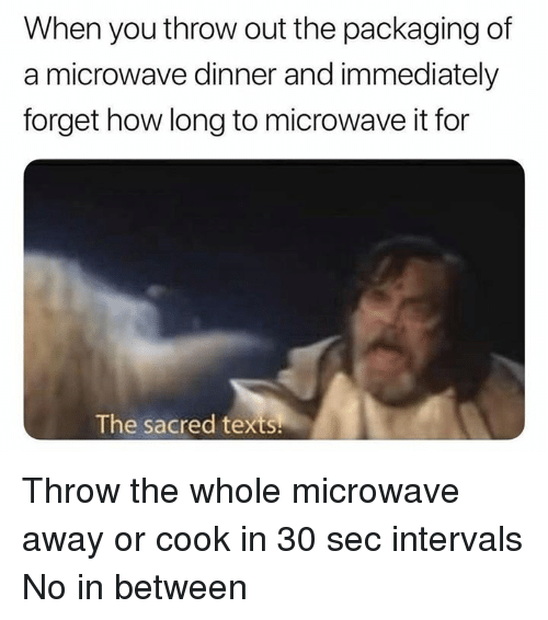 Dank Memes, Texts, and How: When you throw out the packaging of  a microwave dinner and immediately  forget how long to microwave it for  The sacred texts Throw the whole microwave away or cook in 30 sec intervals  No in between