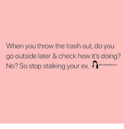 Stalking: When you throw the trash out, do you  go outside later & check how it's doing?  No? So stop stalking your ex.  @fuckboysfailures
