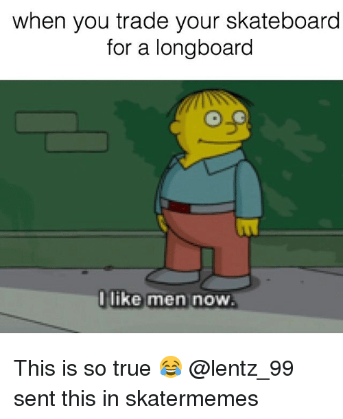 Skateboarding, True, and Skate: when you trade your skateboard  for a longboard  I like men now This is so true 😂 @lentz_99 sent this in skatermemes
