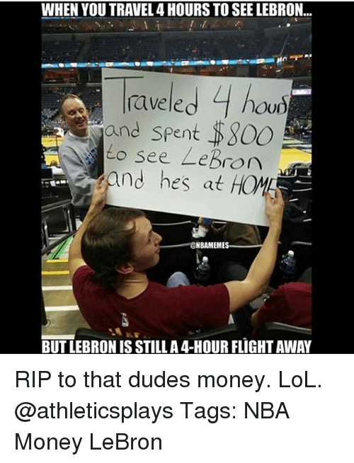 raving: WHEN YOU TRAVEL 4 HOURS TO SEE LEBRON...  le.  4  rave hou)  and spent S800  see LeBron  adm  and hes at  NBA MEME  BUT LEBRONIS STILL A4-HOUR FLIGHTAWAY RIP to that dudes money. LoL. @athleticsplays Tags: NBA Money LeBron