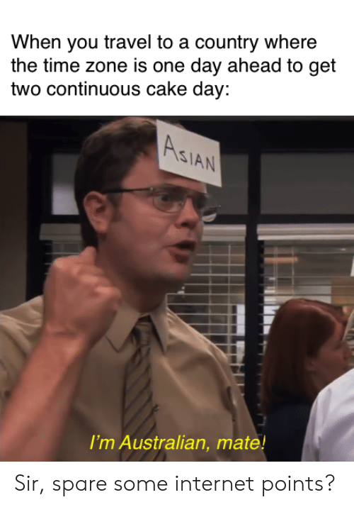 Asian, Internet, and Cake: When you travel to a country where  the time zone is one day ahead to get  two continuous cake day:  ASIAN  I'm Australian, mate! Sir, spare some internet points?
