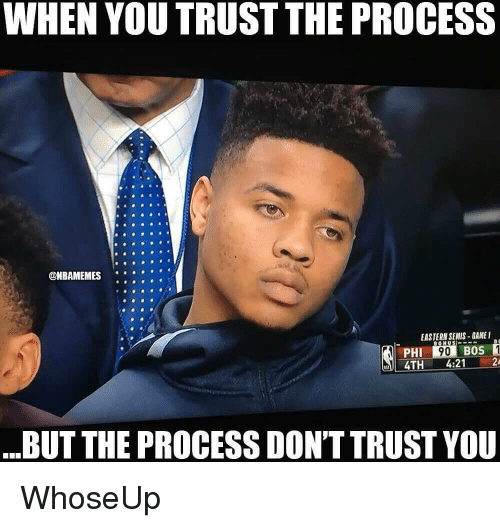 Trust The Process: WHEN YOU TRUST THE PROCESS  ONBAMEMES  .  EASTERN SEMIS-GAMEI  PHI  4TH4:21 2  BUT THE PROCESS DON'T TRUST YOU WhoseUp