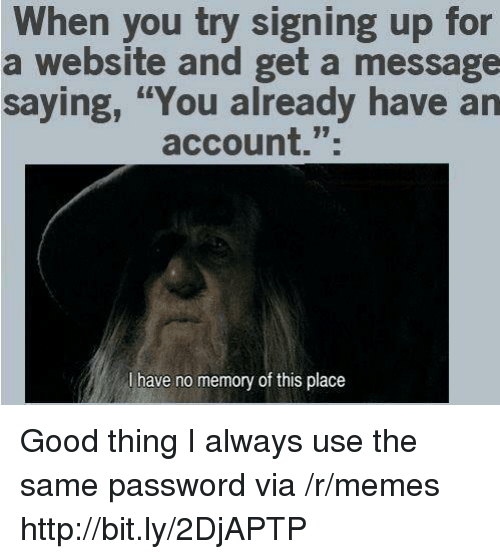 "Memes, Good, and Http: When you try signing up for  a website and get a message  saying, ""You already have an  account."";  l have no memory of this place Good thing I always use the same password via /r/memes http://bit.ly/2DjAPTP"