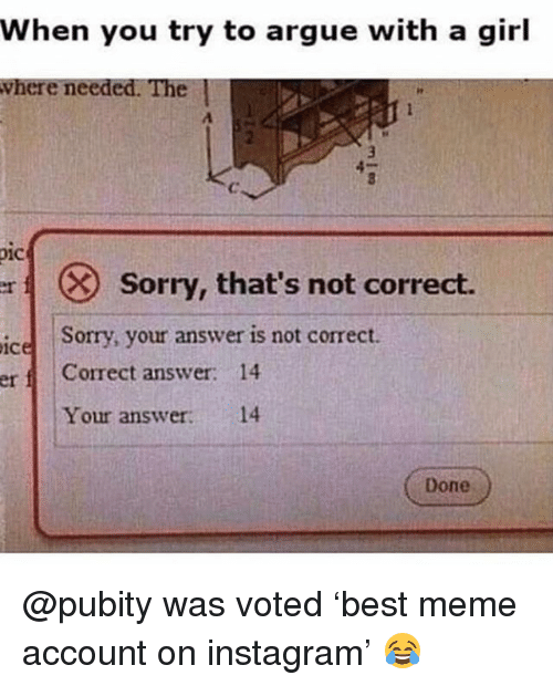 Arguing, Funny, and Instagram: When you try to argue with a girl  where needed. The |  01C  Sorry, that's not correct.  Sorry, your answer is not correct.  ice  erf Correct answer: 14  Your answer: 14  Done @pubity was voted 'best meme account on instagram' 😂