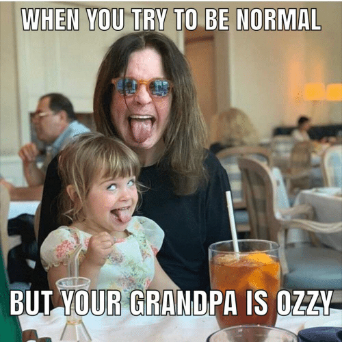 To Be: WHEN YOU TRY TO BE NORMAL  BUT YOUR GRANDPA IS OZZY