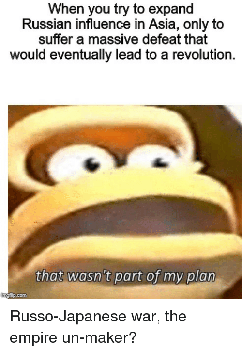 Empire, History, and Revolution: When you try to expand  Russian influence in Asia, only to  suffer a massive defeat that  would eventually lead to a revolution.  that wasn't part of my plan