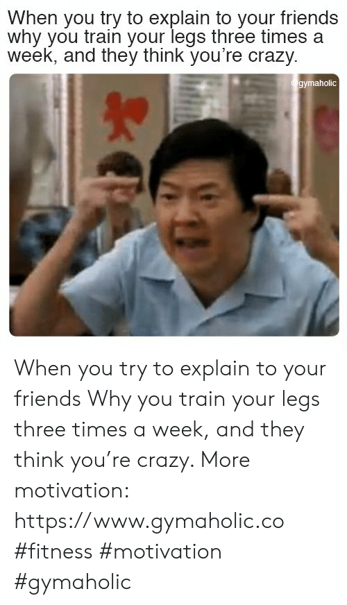 Crazy, Friends, and Train: When you try to explain to your friends  why you train your legs three times a  week, and they think you're crazy  gymaholic When you try to explain to your friends  Why you train your legs three times a week, and they think you're crazy.  More motivation: https://www.gymaholic.co  #fitness #motivation #gymaholic
