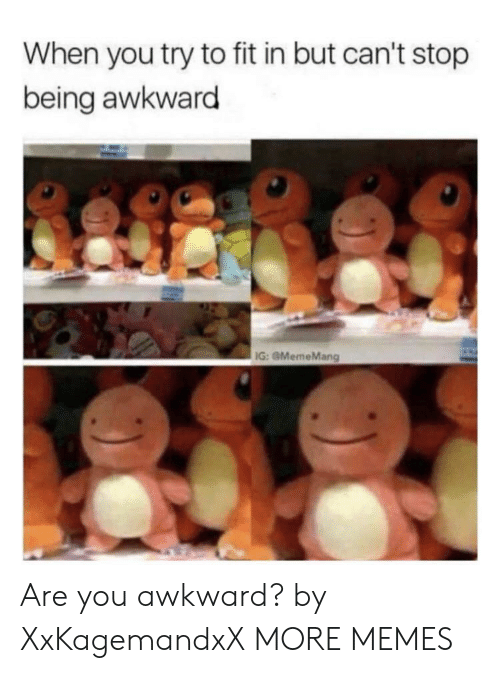 Dank, Memes, and Target: When you try to fit in but can't stop  being awkward  IG: GMemeMang Are you awkward? by XxKagemandxX MORE MEMES