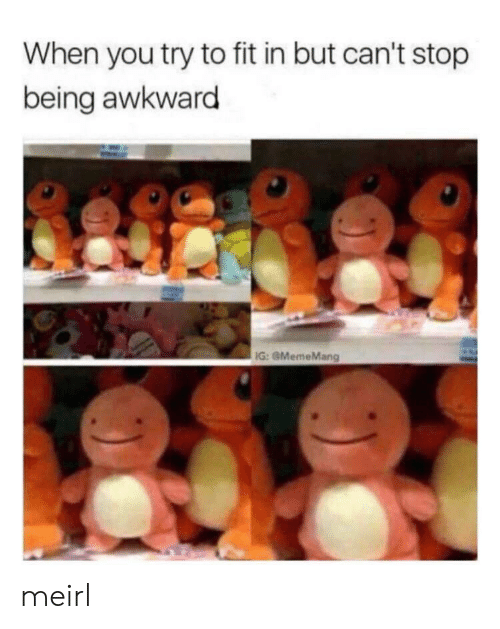 Awkward, MeIRL, and Fit: When you try to fit in but can't stop  being awkward  IG: GMemeMang meirl