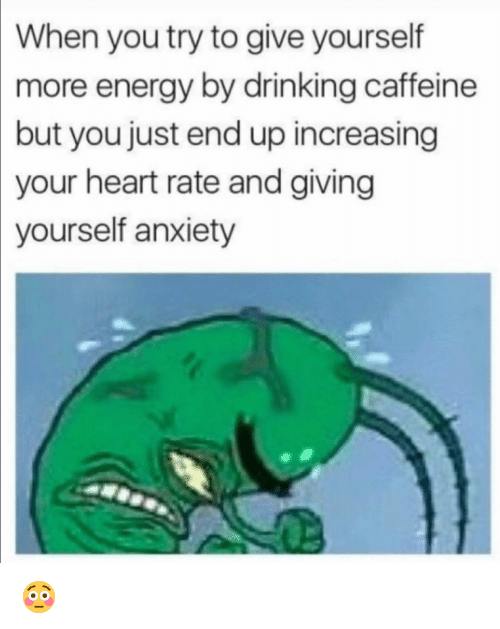 Drinking, Energy, and Funny: When you try to give yourself  more  energy by drinking caffeine  but you just end up increasing  your heart rate and giving  yourself anxiety 😳