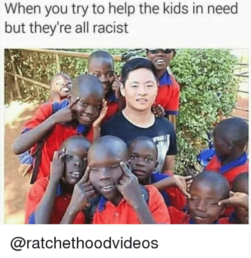 Memes, Help, and Kids: When you try to help the kids in need  but they're all racist @ratchethoodvideos