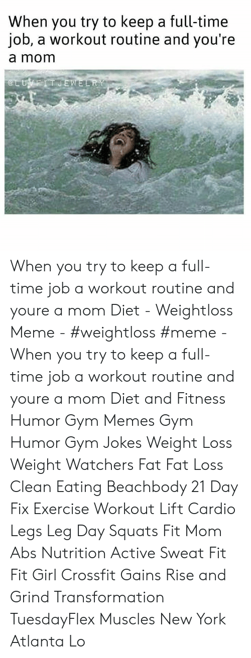 gym memes: When you try to keep a full-time  job, a workout routine and you're  a mom  @LUVEIT JEWELRY When you try to keep a full-time job a workout routine and youre a mom Diet - Weightloss Meme - #weightloss #meme - When you try to keep a full-time job a workout routine and youre a mom Diet and Fitness Humor Gym Memes Gym Humor Gym Jokes Weight Loss Weight Watchers Fat Fat Loss Clean Eating Beachbody 21 Day Fix Exercise Workout Lift Cardio Legs Leg Day Squats Fit Mom Abs Nutrition Active Sweat Fit Fit Girl Crossfit Gains Rise and Grind Transformation TuesdayFlex Muscles New York Atlanta Lo