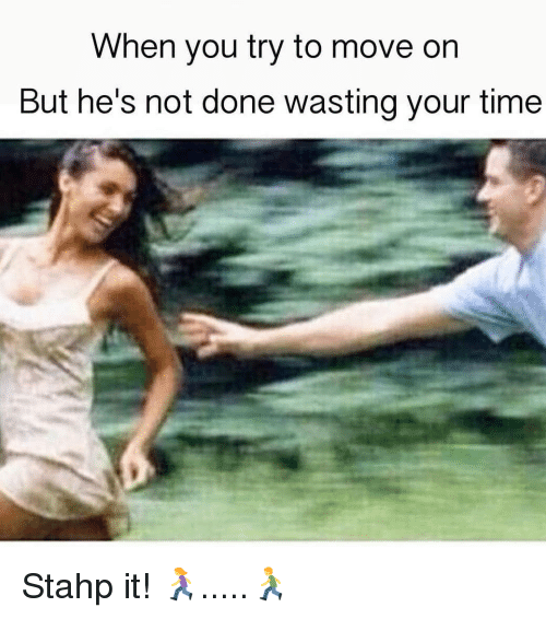 Memes, Time, and 🤖: When you try to move on  But he's not done wasting your time Stahp it! 🏃‍♀️.....🏃‍♂️