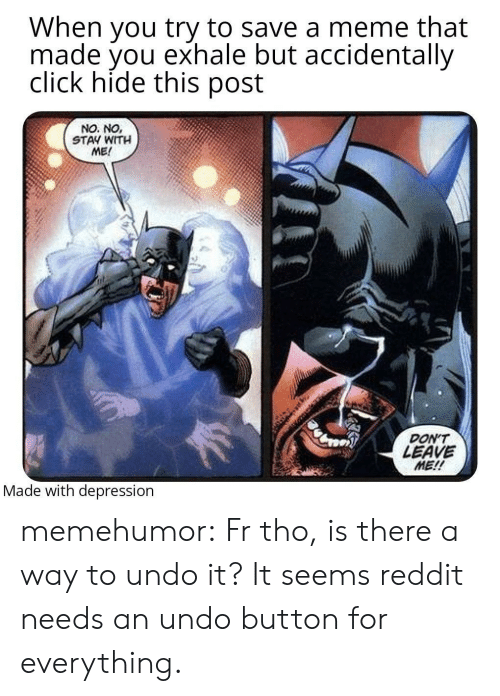 Click: When you try to save a meme that  made you exhale but accidentally  click hide this post  NO. NO,  STAY WITH  ME!  DON'T  LEAVE  ME!!  Made with depression memehumor:  Fr tho, is there a way to undo it? It seems reddit needs an undo button for everything.