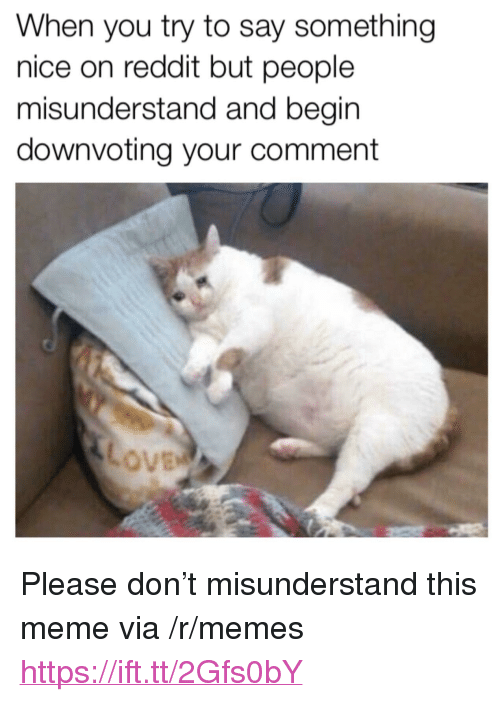 "Meme, Memes, and Reddit: When you try to say something  nice on reddit but people  misunderstand and begin  downvoting your comment <p>Please don't misunderstand this meme via /r/memes <a href=""https://ift.tt/2Gfs0bY"">https://ift.tt/2Gfs0bY</a></p>"