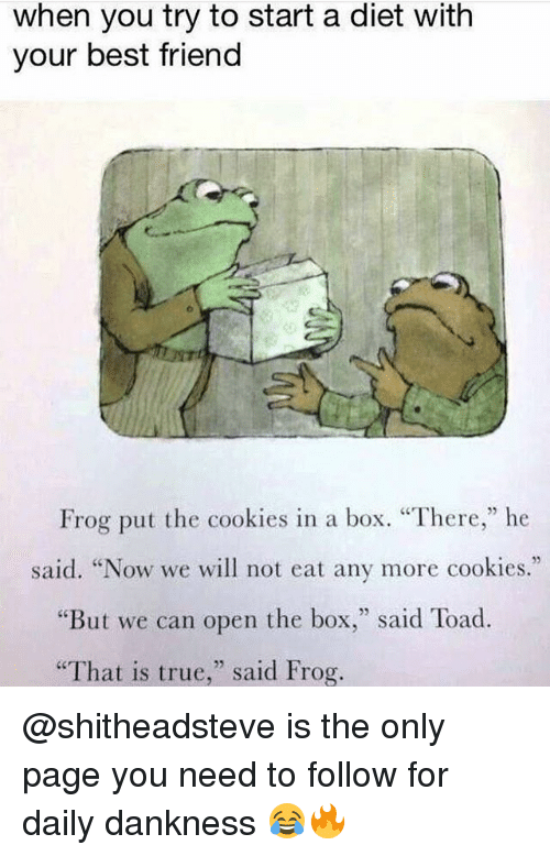 """Toade: when you try to start a diet with  your best friend  Frog put the cookies in a box. """"There,"""" he  said. """"Now we will not eat any more cookies.""""  But we can open the box  said Toad  """"That is true  said Frog. @shitheadsteve is the only page you need to follow for daily dankness 😂🔥"""