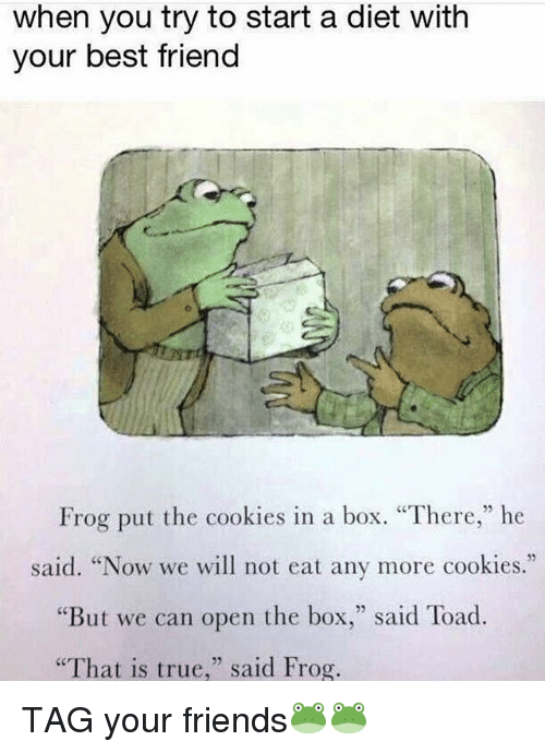"""Toade: when you try to start a diet with  your best friend  Frog put the cookies in a box. """"There,"""" he  said. """"Now we will not eat any more cookies.""""  But we can open the box  said Toad.  """"That is true  said Frog. TAG your friends🐸🐸"""