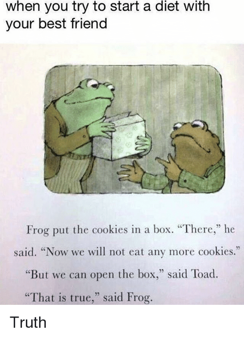 """Toade: when you try to start a diet with  your best friend  Frog put the cookies in a box. """"There,"""" he  said. """"Now we will not eat any more cookies.""""  """"But we can open the box,"""" said Toad.  That is true,"""" said Frog. Truth"""
