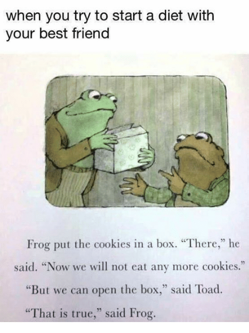 """Toade: when you try to start a diet with  your best friend  Frog put the cookies in a box. """"There,"""" he  said. """"Now we will not eat any more cookies.""""  ere,he  """"But we can open the box,"""" said Toad  """"That is true,"""" said Frog."""