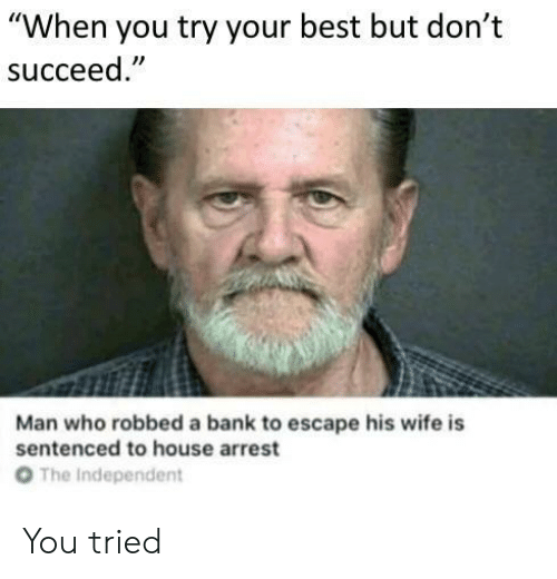 """the independent: """"When you try your best but don't  succeed  Man who robbed a bank to escape his wife is  sentenced to house arrest  От  The Independent You tried"""