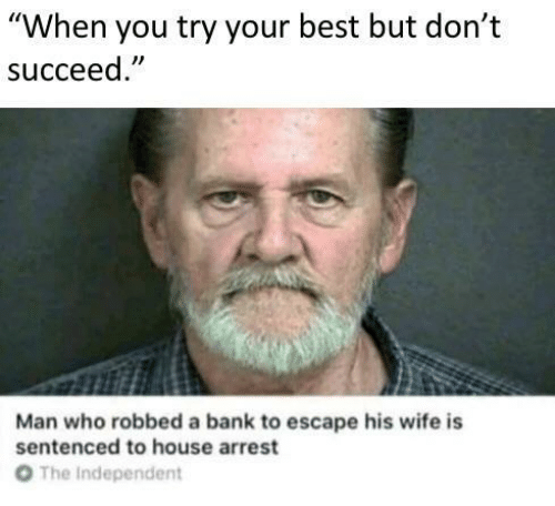 """the independent: """"When you try your best but don't  succeed  Man who robbed a bank to escape his wife is  sentenced to house arrest  От  The Independent"""