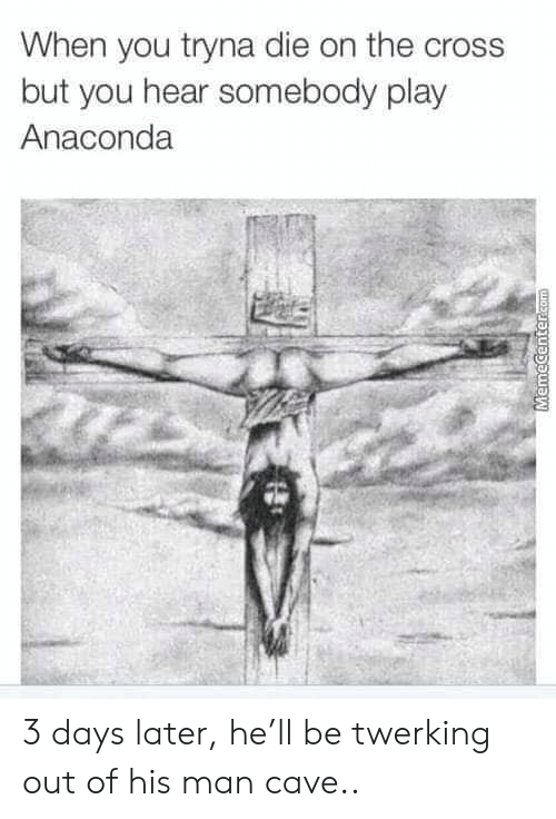 Anaconda, Memes, and Cross: When you tryna die on the cross  but you hear somebody play  Anaconda 3 days later, he'll be twerking out of his man cave..