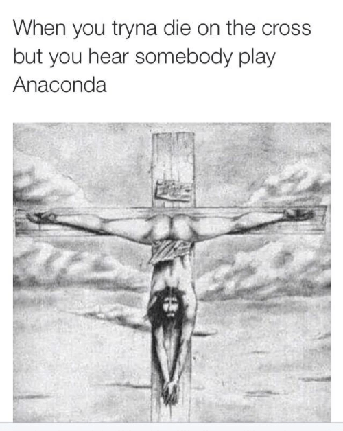 Anaconda, Cross, and Play: When you tryna die on the cross  but you hear somebody play  Anaconda