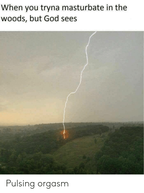 God, Orgasm, and You: When you tryna masturbate in the  woods, but God sees Pulsing orgasm