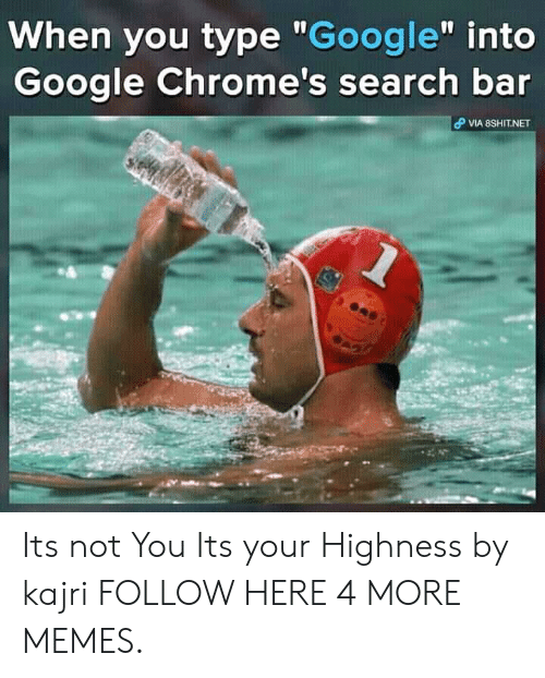 """Dank, Google, and Memes: When you type """"Google"""" into  Google Chrome's search bar  VIA 8SHIT.NET Its not You Its your Highness by kajri FOLLOW HERE 4 MORE MEMES."""