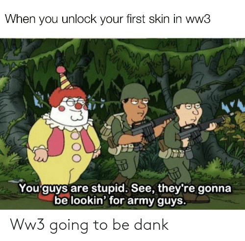 Army: When you unlock your first skin in ww3  You'guys are stupid. See, they're gonna  be lookin' for army guys. Ww3 going to be dank