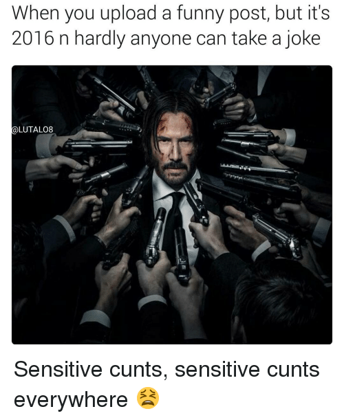Its 2016: When you upload a funny post, but it's  2016 n hardly anyone can take a joke  (a LUTALO8 Sensitive cunts, sensitive cunts everywhere 😫