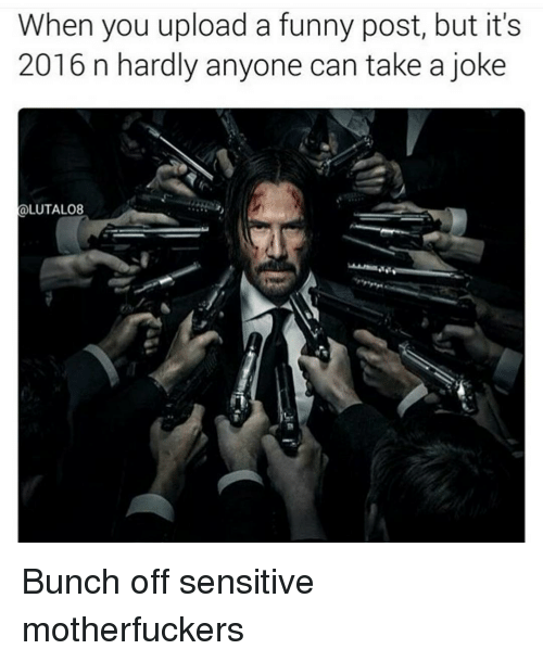 Its 2016: When you upload a funny post, but it's  2016 n hardly anyone can take a joke  LUTALO8 Bunch off sensitive motherfuckers