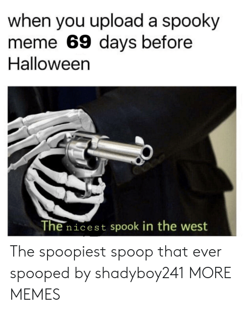 Dank, Halloween, and Meme: when you upload a spooky  meme 69 days before  Halloween  The nicest spook in the west The spoopiest spoop that ever spooped by shadyboy241 MORE MEMES
