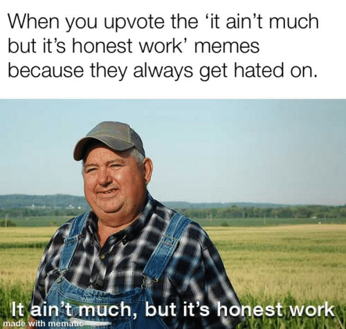 Memes, Work, and They: When you upvote the 'it ain't much  but it's honest work' memes  because they always get hated on.  lt ain't much, but it's honest work  made with mematie